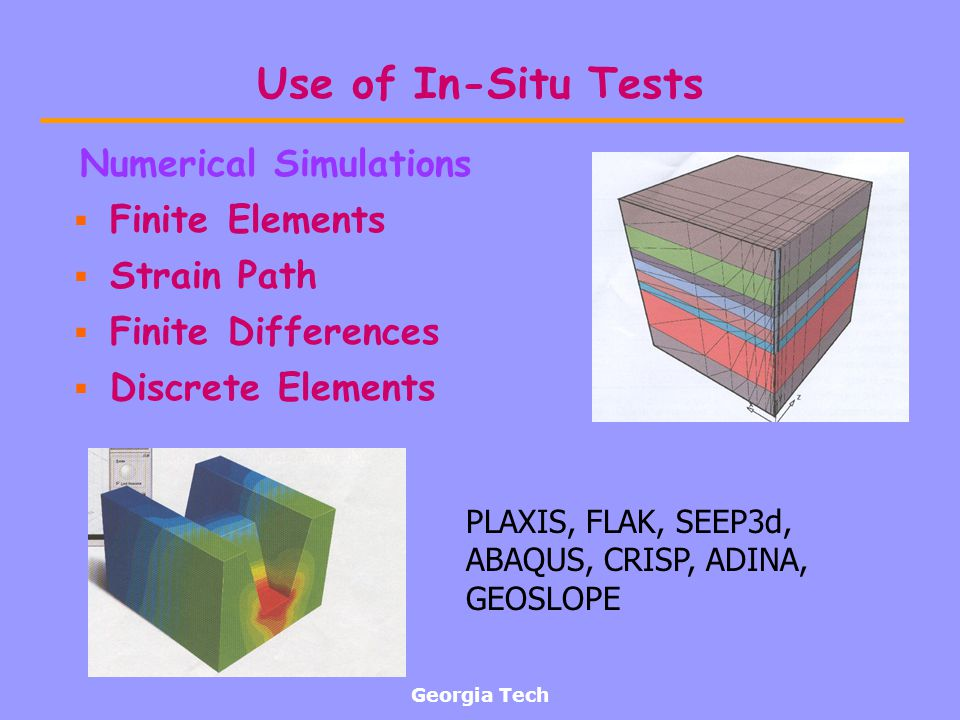 Georgia Tech Use of In-Situ Tests Numerical Simulations Finite Elements Strain Path Finite Differences Discrete Elements PLAXIS, FLAK, SEEP3d, ABAQUS,
