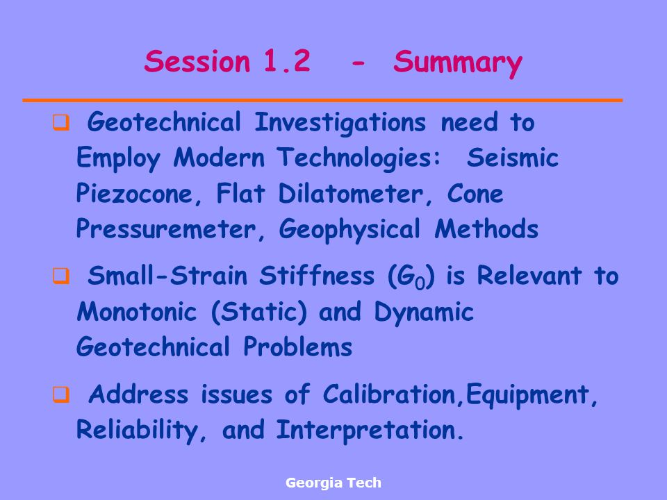 Georgia Tech Session 1.2 - Summary Geotechnical Investigations need to Employ Modern Technologies: Seismic Piezocone, Flat Dilatometer, Cone Pressurem