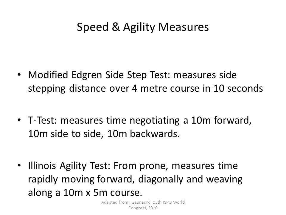 Speed & Agility Measures Modified Edgren Side Step Test: measures side stepping distance over 4 metre course in 10 seconds T-Test: measures time negotiating a 10m forward, 10m side to side, 10m backwards.