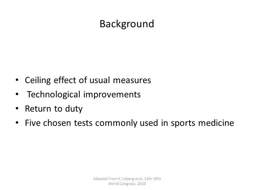 Background Ceiling effect of usual measures Technological improvements Return to duty Five chosen tests commonly used in sports medicine Adapted from K Linberg et al, 13th ISPO World Congress, 2010
