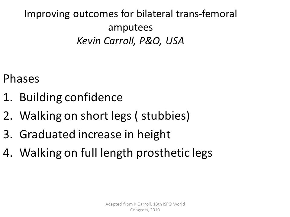 Improving outcomes for bilateral trans-femoral amputees Kevin Carroll, P&O, USA Phases 1.Building confidence 2.Walking on short legs ( stubbies) 3.Graduated increase in height 4.Walking on full length prosthetic legs Adapted from K Carroll, 13th ISPO World Congress, 2010