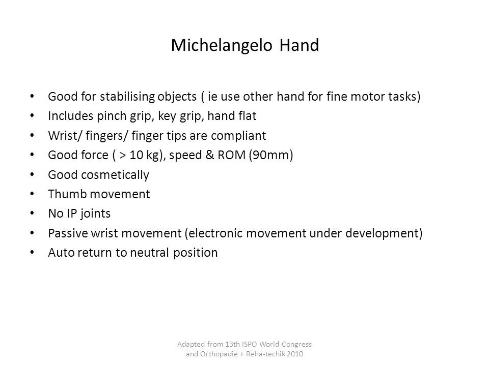 Michelangelo Hand Good for stabilising objects ( ie use other hand for fine motor tasks) Includes pinch grip, key grip, hand flat Wrist/ fingers/ finger tips are compliant Good force ( > 10 kg), speed & ROM (90mm) Good cosmetically Thumb movement No IP joints Passive wrist movement (electronic movement under development) Auto return to neutral position Adapted from 13th ISPO World Congress and Orthopadie + Reha-techik 2010