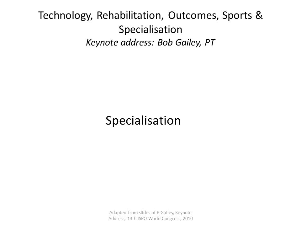 Technology, Rehabilitation, Outcomes, Sports & Specialisation Keynote address: Bob Gailey, PT Specialisation Adapted from slides of R Gailey, Keynote Address, 13th ISPO World Congress, 2010