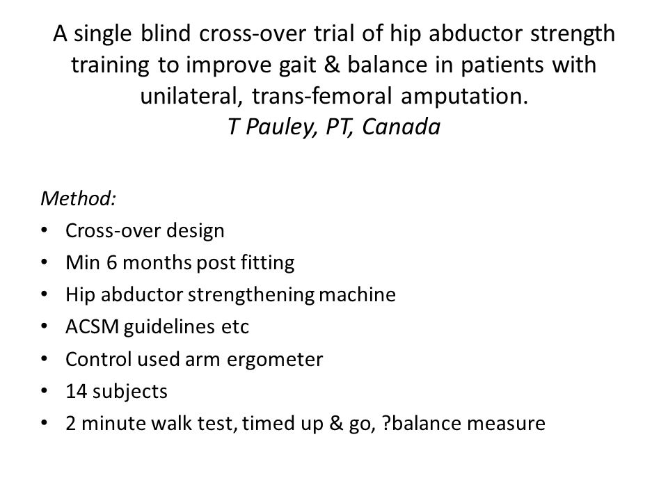 A single blind cross-over trial of hip abductor strength training to improve gait & balance in patients with unilateral, trans-femoral amputation.
