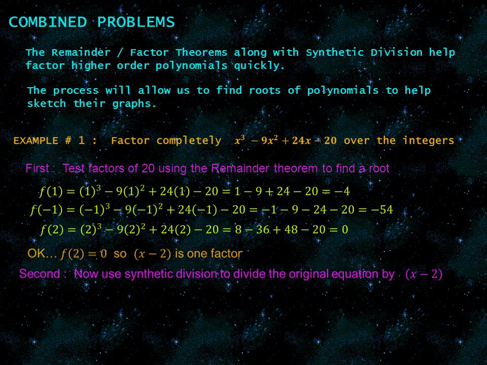 COMBINED PROBLEMS The Remainder / Factor Theorems along with Synthetic Division help factor higher order polynomials quickly.