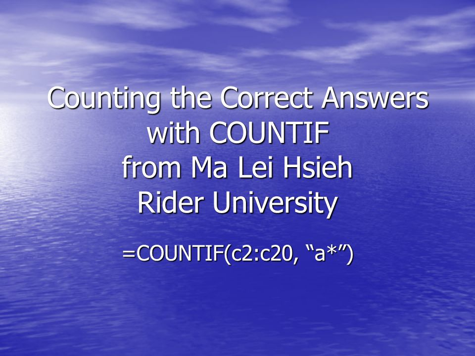 Counting the Correct Answers with COUNTIF from Ma Lei Hsieh Rider University =COUNTIF(c2:c20, a*)