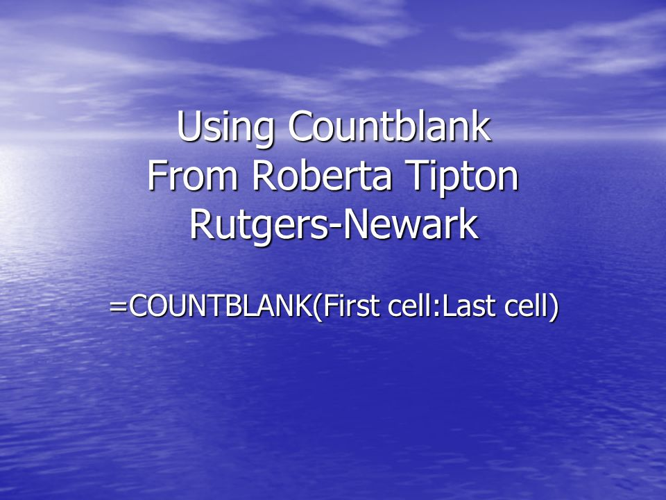 Using Countblank From Roberta Tipton Rutgers-Newark =COUNTBLANK(First cell:Last cell)
