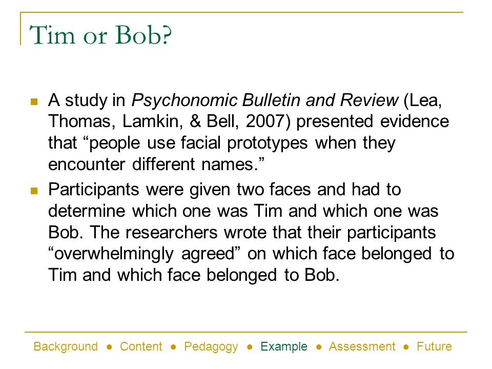 Tim or Bob? A study in Psychonomic Bulletin and Review (Lea, Thomas, Lamkin, & Bell, 2007) presented evidence that people use facial prototypes when t