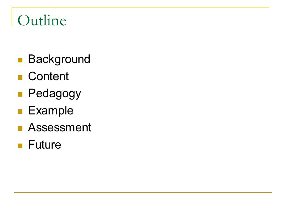 Outline Background Content Pedagogy Example Assessment Future