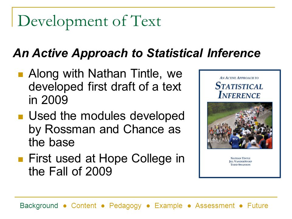 Development of Text Along with Nathan Tintle, we developed first draft of a text in 2009 Used the modules developed by Rossman and Chance as the base First used at Hope College in the Fall of 2009 Background Content Pedagogy Example Assessment Future An Active Approach to Statistical Inference