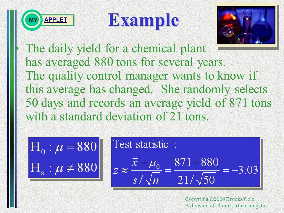 Copyright ©2006 Brooks/Cole A division of Thomson Learning, Inc.Example The daily yield for a chemical plant has averaged 880 tons for several years.