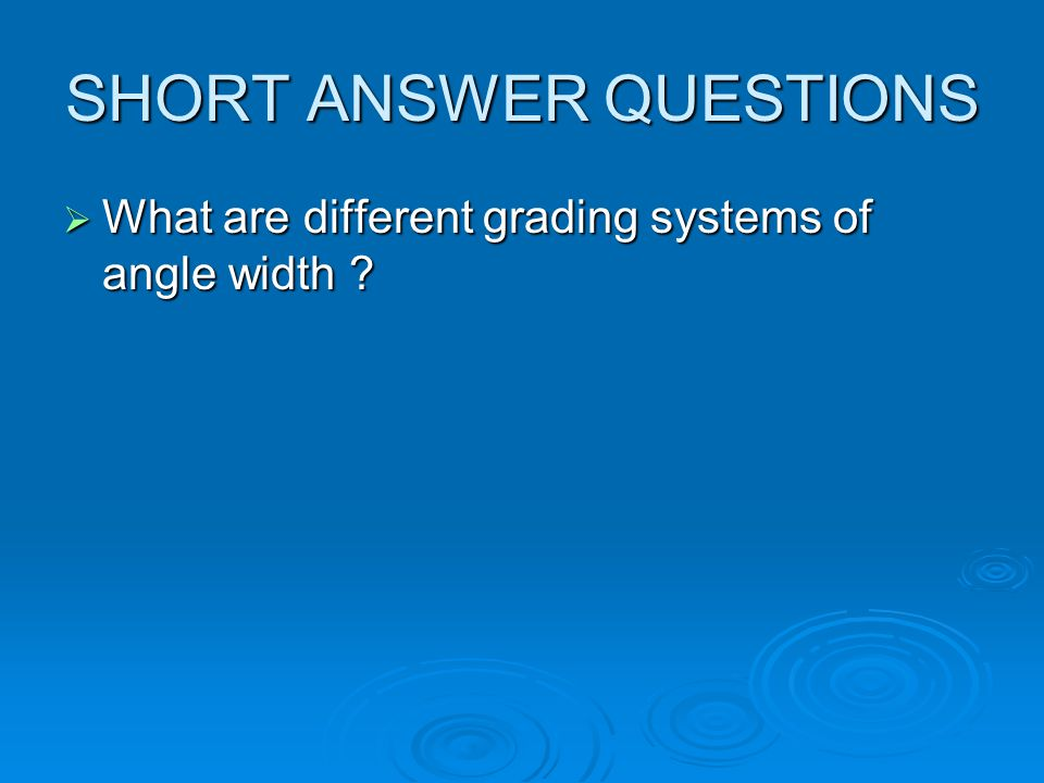 SHORT ANSWER QUESTIONS What are different grading systems of angle width ? What are different grading systems of angle width ?