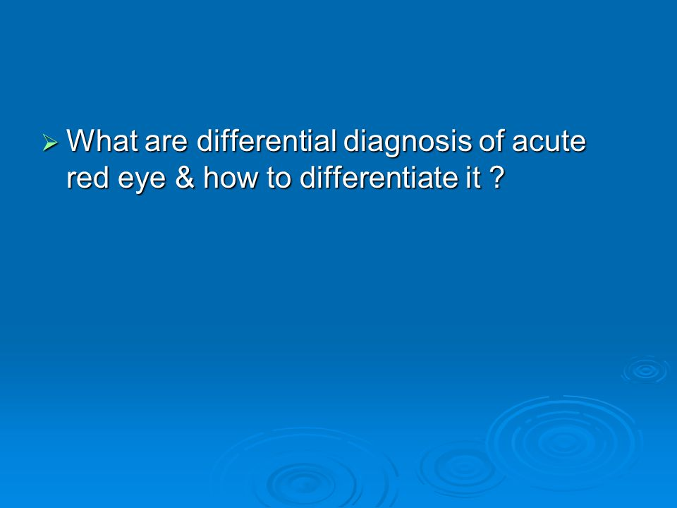 What are differential diagnosis of acute red eye & how to differentiate it ? What are differential diagnosis of acute red eye & how to differentiate i