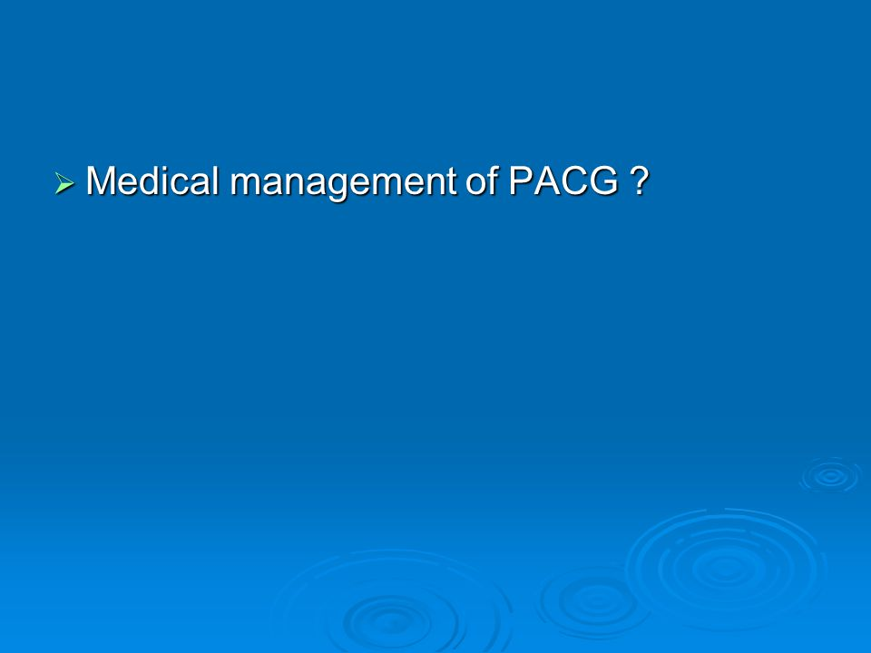 Medical management of PACG ? Medical management of PACG ?