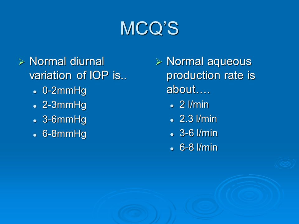 MCQS Normal diurnal variation of IOP is.. Normal diurnal variation of IOP is.. 0-2mmHg 0-2mmHg 2-3mmHg 2-3mmHg 3-6mmHg 3-6mmHg 6-8mmHg 6-8mmHg Normal