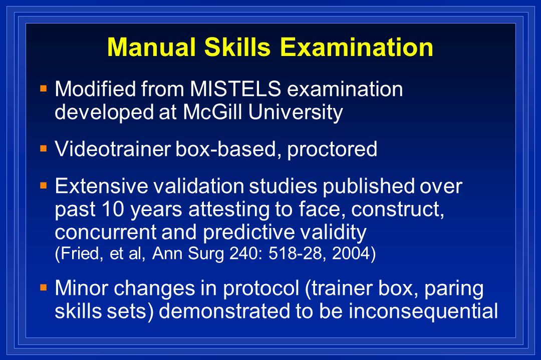 Manual Skills Examination Modified from MISTELS examination developed at McGill University Videotrainer box-based, proctored Extensive validation studies published over past 10 years attesting to face, construct, concurrent and predictive validity (Fried, et al, Ann Surg 240: 518-28, 2004) Minor changes in protocol (trainer box, paring skills sets) demonstrated to be inconsequential