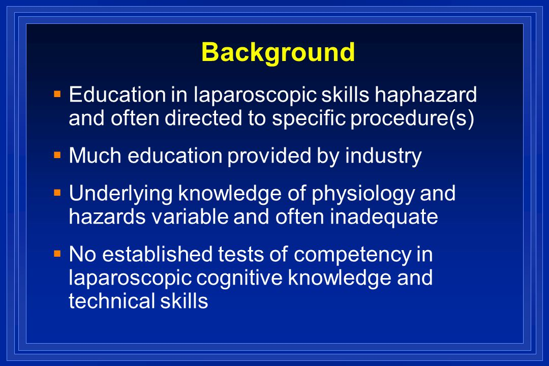 Background Education in laparoscopic skills haphazard and often directed to specific procedure(s) Much education provided by industry Underlying knowledge of physiology and hazards variable and often inadequate No established tests of competency in laparoscopic cognitive knowledge and technical skills