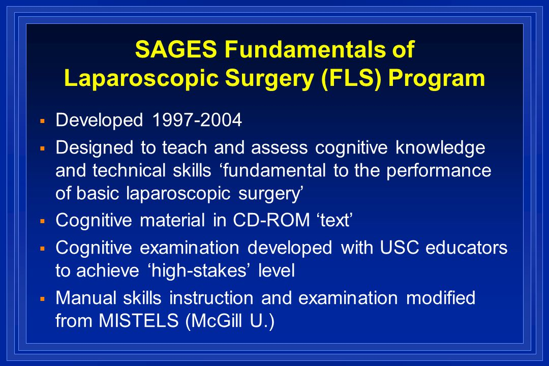SAGES Fundamentals of Laparoscopic Surgery (FLS) Program Developed Designed to teach and assess cognitive knowledge and technical skills fundamental to the performance of basic laparoscopic surgery Cognitive material in CD-ROM text Cognitive examination developed with USC educators to achieve high-stakes level Manual skills instruction and examination modified from MISTELS (McGill U.)