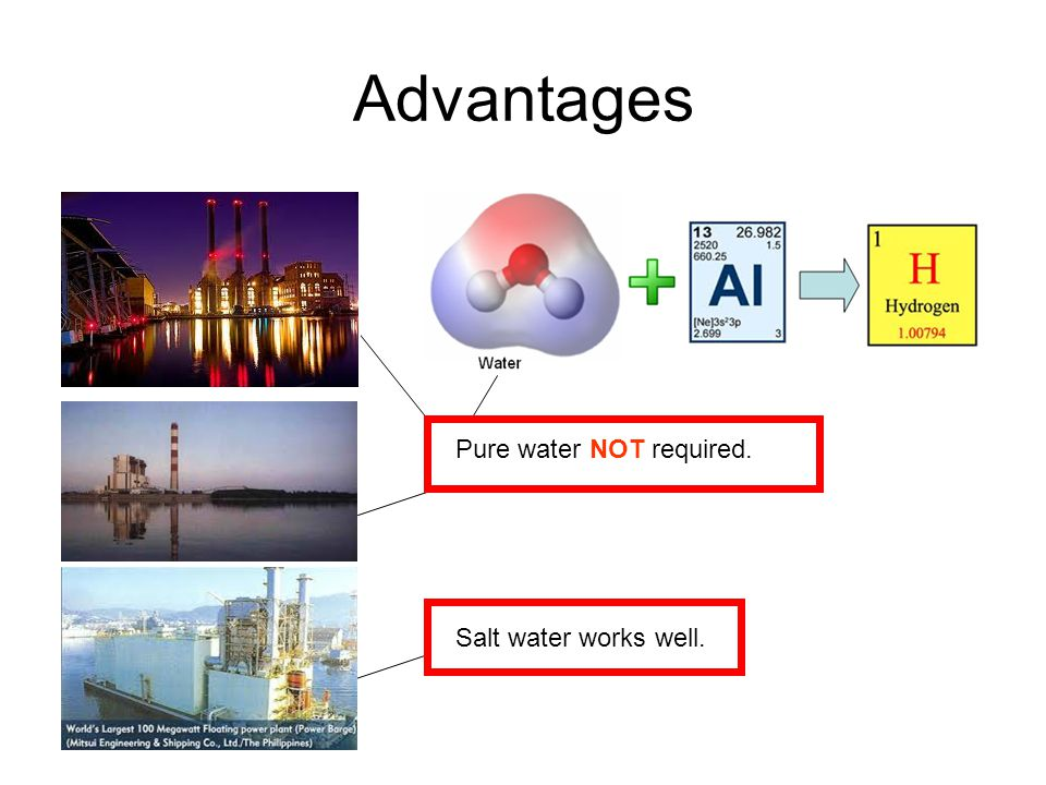 Advantages Pure water NOT required. Salt water works well.