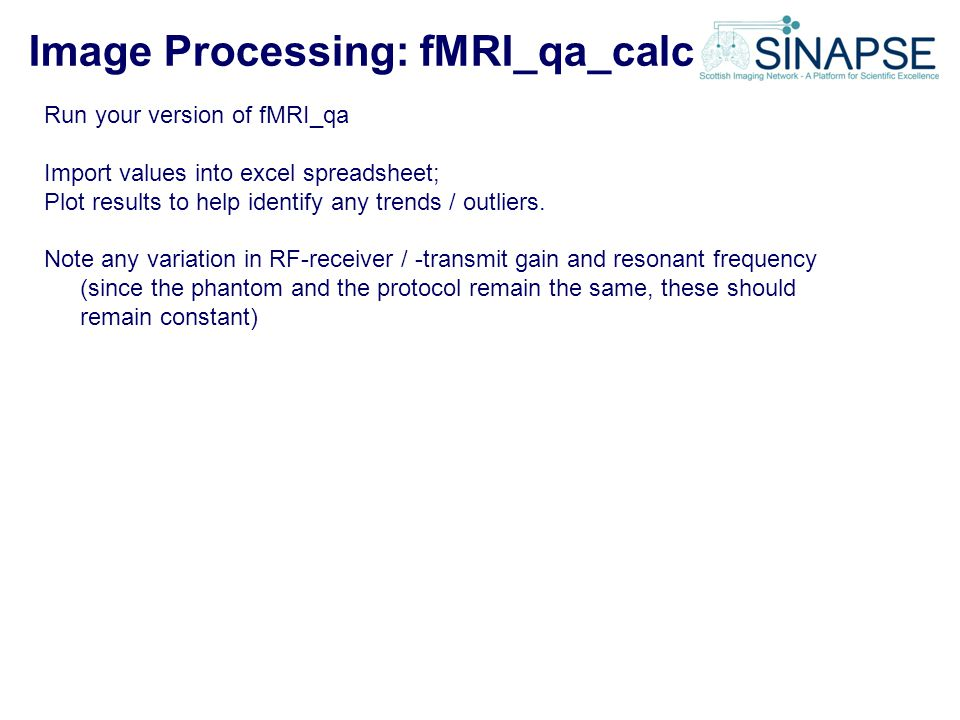 Image Processing: fMRI_qa_calc Run your version of fMRI_qa Import values into excel spreadsheet; Plot results to help identify any trends / outliers.