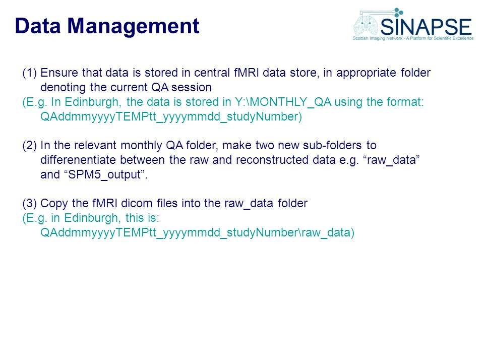 Data Management (1)Ensure that data is stored in central fMRI data store, in appropriate folder denoting the current QA session (E.g. In Edinburgh, th