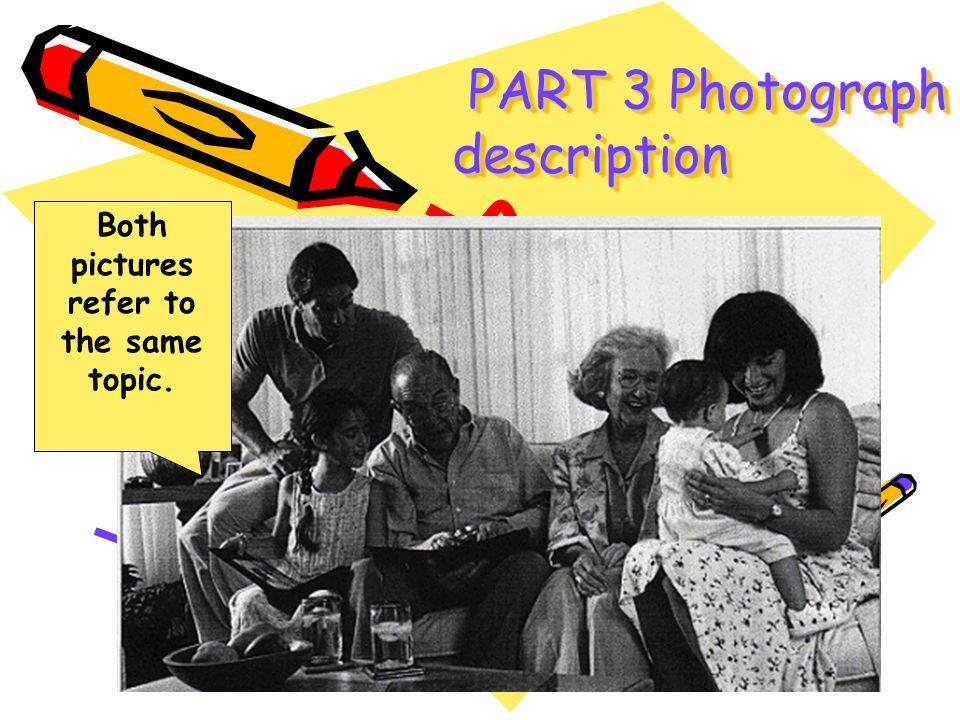 PART 3 Photograph description PART 3 Photograph description Both pictures refer to the same topic.