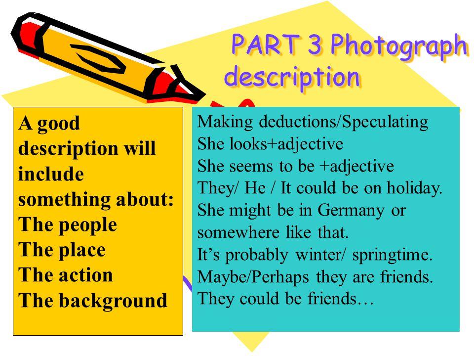 PART 3 Photograph description PART 3 Photograph description A good description will include something about: The people The place The action The backg