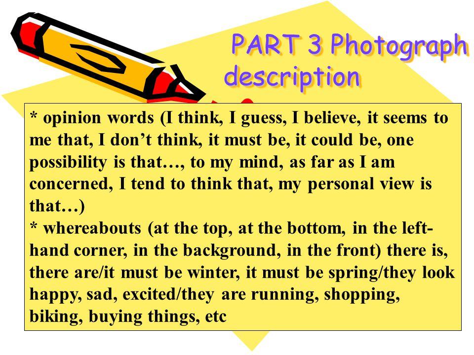 PART 3 Photograph description PART 3 Photograph description * opinion words (I think, I guess, I believe, it seems to me that, I dont think, it must b