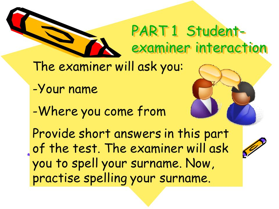 PART 1 Student- examiner interaction The examiner will ask you: -Your name -Where you come from Provide short answers in this part of the test. The ex