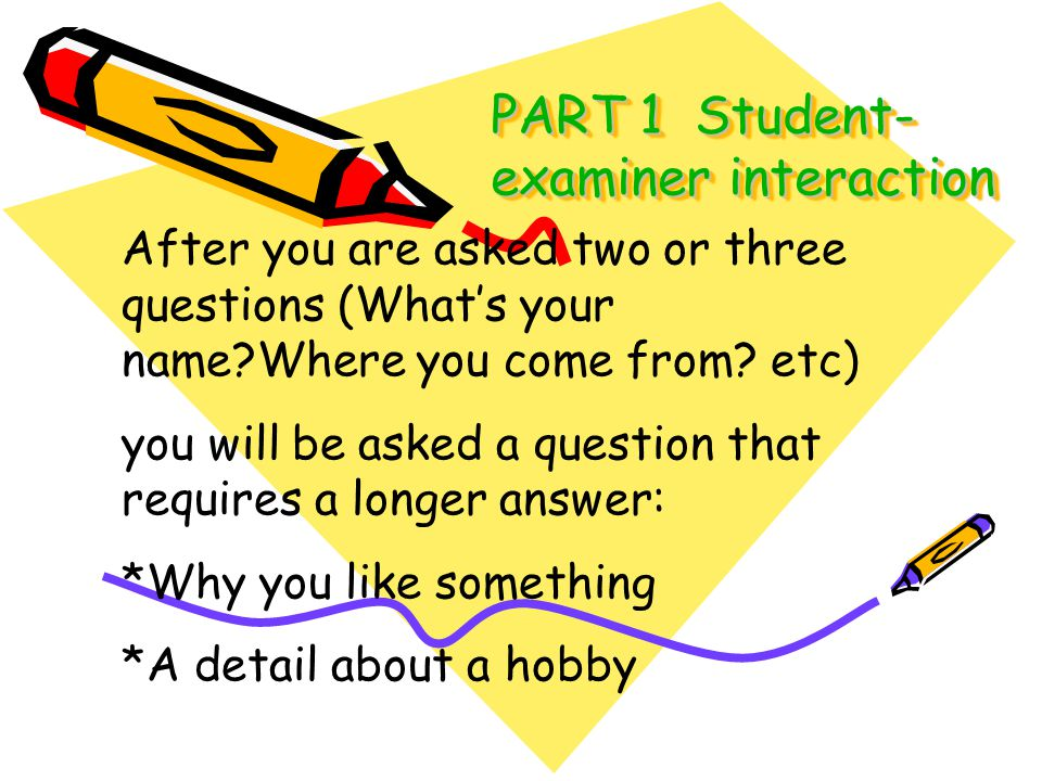 PART 1 Student- examiner interaction After you are asked two or three questions (Whats your name?Where you come from? etc) you will be asked a questio