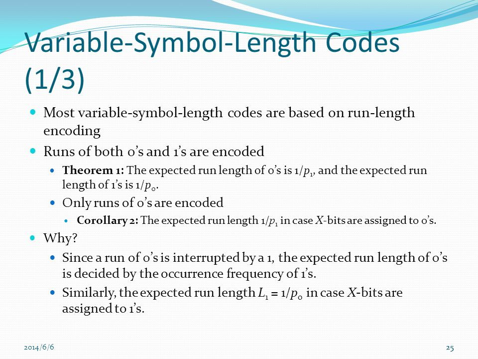 2014/6/625 Variable-Symbol-Length Codes (1/3) Most variable-symbol-length codes are based on run-length encoding Runs of both 0s and 1s are encoded Theorem 1: The expected run length of 0s is 1/p 1, and the expected run length of 1s is 1/p 0.
