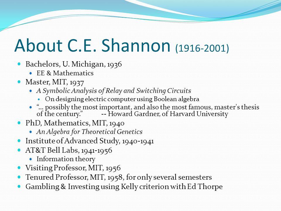 About C.E. Shannon (1916-2001) Bachelors, U. Michigan, 1936 EE & Mathematics Master, MIT, 1937 A Symbolic Analysis of Relay and Switching Circuits On