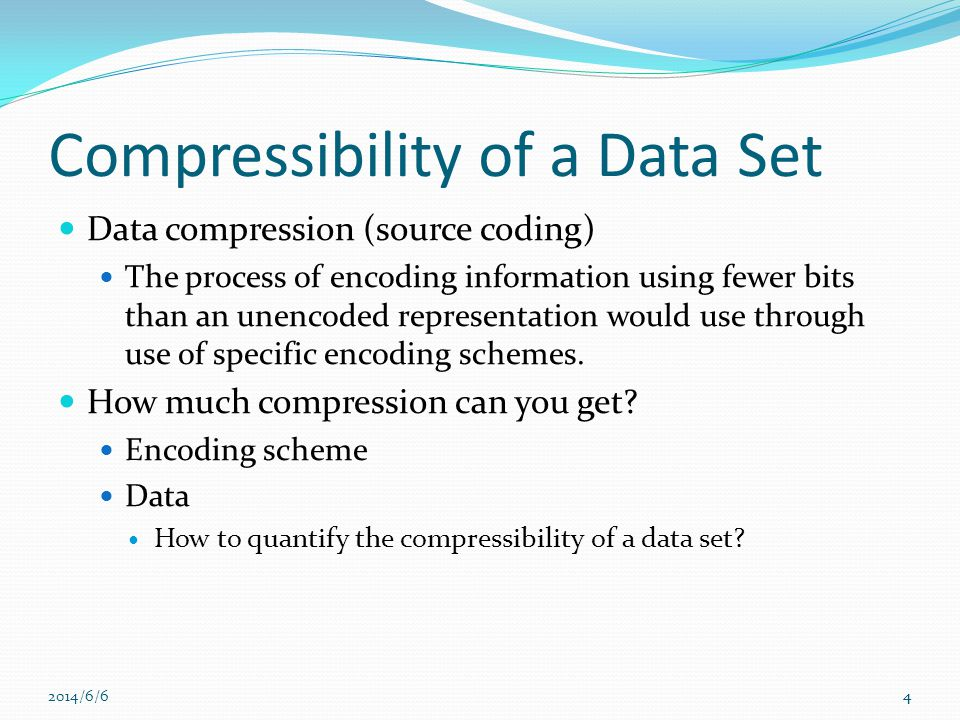 4 Compressibility of a Data Set Data compression (source coding) The process of encoding information using fewer bits than an unencoded representation would use through use of specific encoding schemes.
