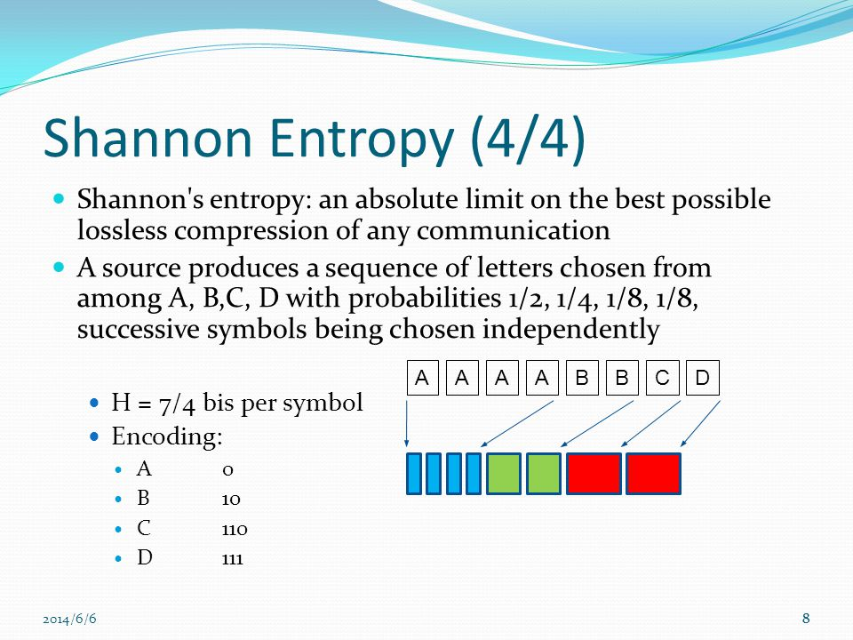 2014/6/68 Shannon Entropy (4/4) Shannon s entropy: an absolute limit on the best possible lossless compression of any communication A source produces a sequence of letters chosen from among A, B,C, D with probabilities 1/2, 1/4, 1/8, 1/8, successive symbols being chosen independently H = 7/4 bis per symbol Encoding: A0 B10 C110 D111 8 AAAABBDC