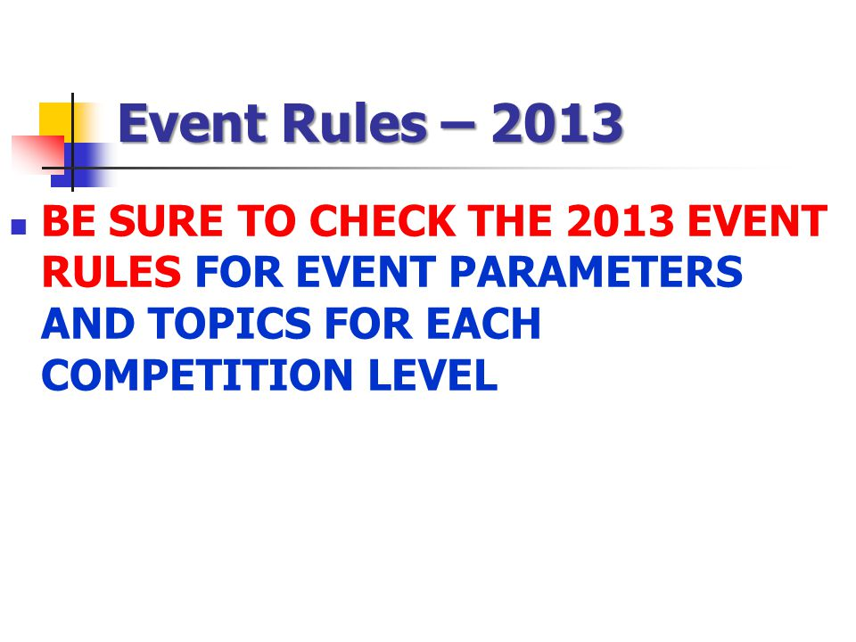 Event Rules – 2013 BE SURE TO CHECK THE 2013 EVENT RULES FOR EVENT PARAMETERS AND TOPICS FOR EACH COMPETITION LEVEL