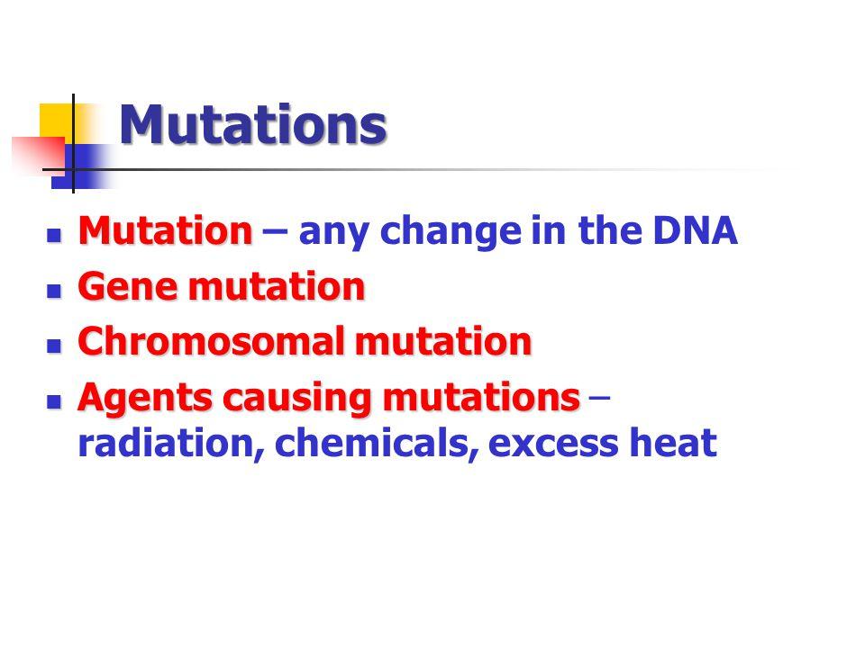 Mutations Mutation Mutation – any change in the DNA Gene mutation Gene mutation Chromosomal mutation Chromosomal mutation Agents causing mutations Agents causing mutations – radiation, chemicals, excess heat