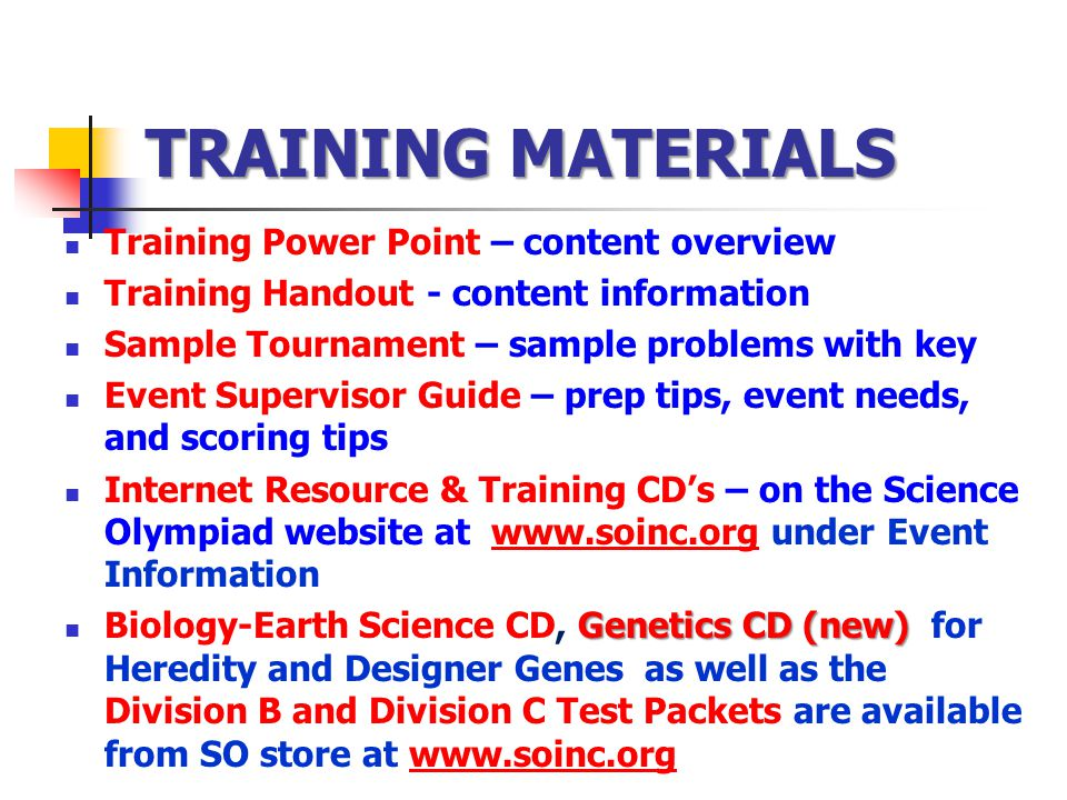 TRAINING MATERIALS Training Power Point – content overview Training Handout - content information Sample Tournament – sample problems with key Event Supervisor Guide – prep tips, event needs, and scoring tips Internet Resource & Training CDs – on the Science Olympiad website at www.soinc.org under Event Informationwww.soinc.org Genetics CD (new) Biology-Earth Science CD, Genetics CD (new) for Heredity and Designer Genes as well as the Division B and Division C Test Packets are available from SO store at www.soinc.orgwww.soinc.org
