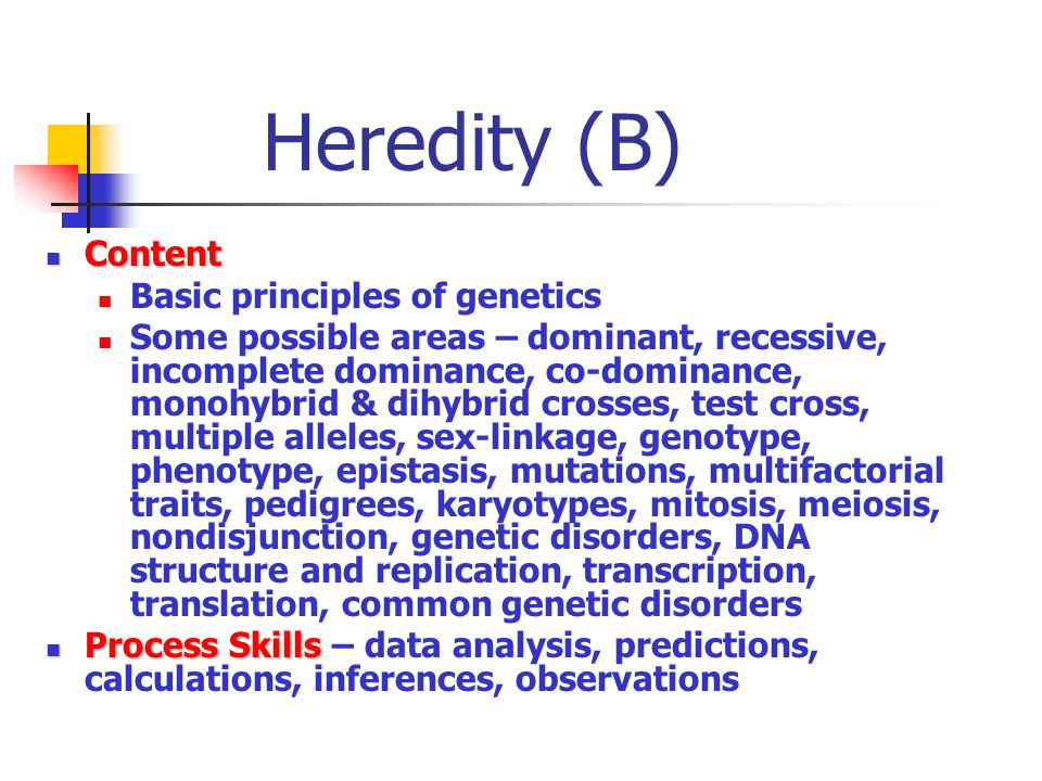 Heredity (B) Content Content Basic principles of genetics Some possible areas – dominant, recessive, incomplete dominance, co-dominance, monohybrid & dihybrid crosses, test cross, multiple alleles, sex-linkage, genotype, phenotype, epistasis, mutations, multifactorial traits, pedigrees, karyotypes, mitosis, meiosis, nondisjunction, genetic disorders, DNA structure and replication, transcription, translation, common genetic disorders Process Skills Process Skills – data analysis, predictions, calculations, inferences, observations