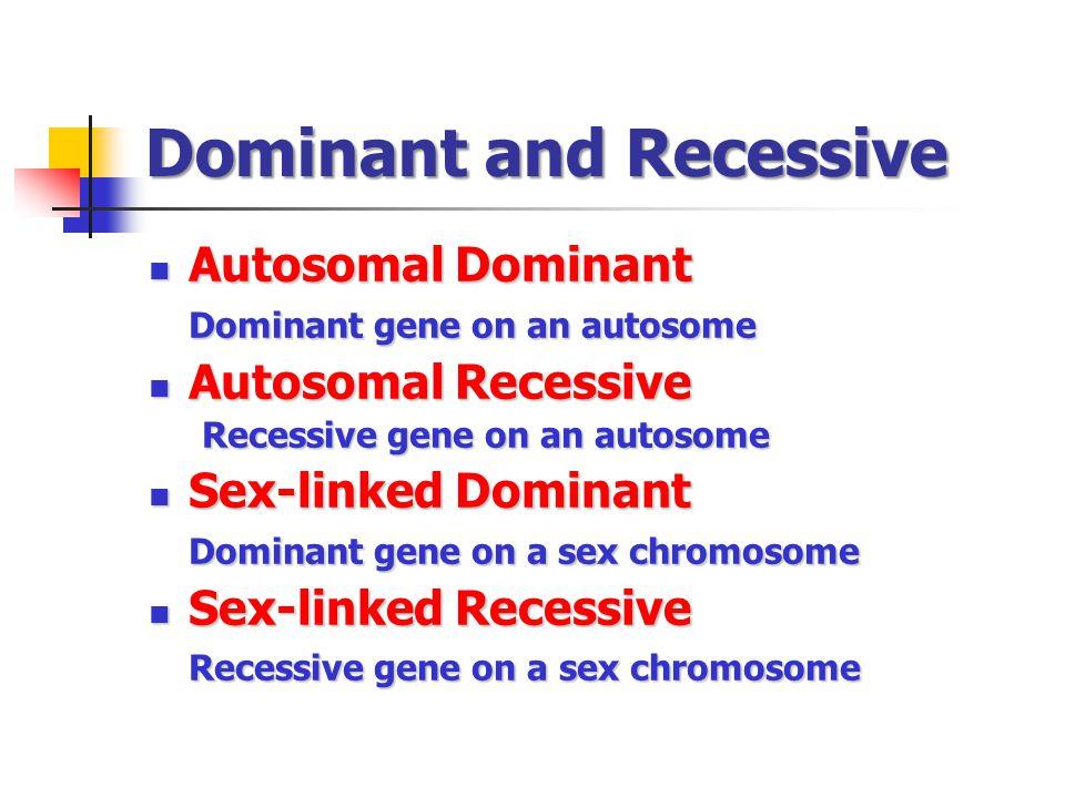 Dominant and Recessive Autosomal Dominant Autosomal Dominant Dominant gene on an autosome Autosomal Recessive Autosomal Recessive Recessive gene on an autosome Sex-linked Dominant Sex-linked Dominant Dominant gene on a sex chromosome Sex-linked Recessive Sex-linked Recessive Recessive gene on a sex chromosome