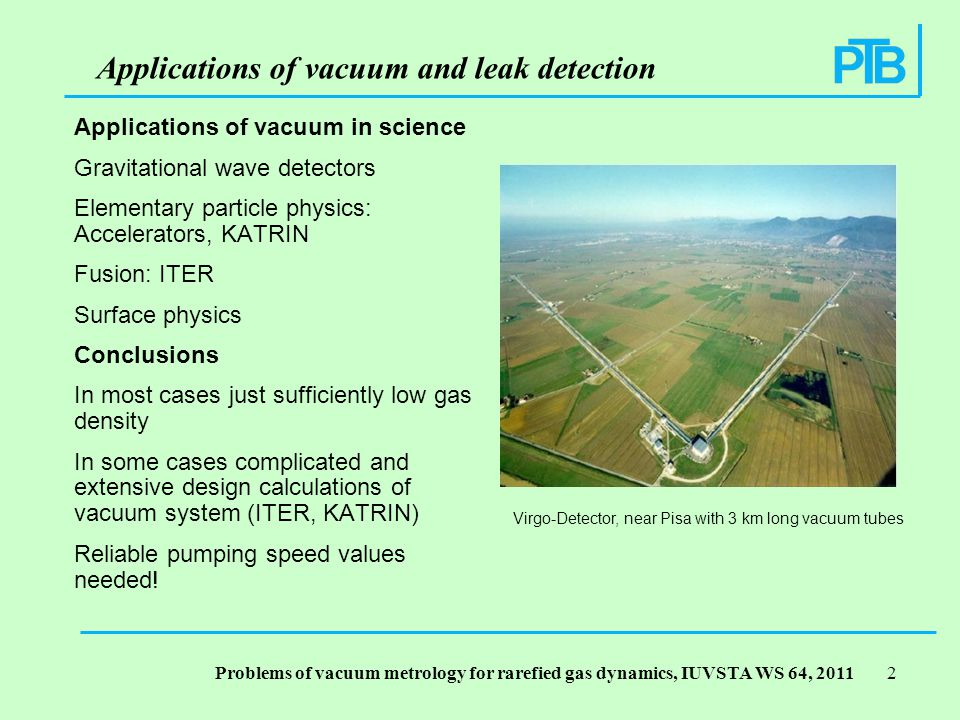 Problems of vacuum metrology for rarefied gas dynamics, IUVSTA WS 64, Applications of vacuum in science Gravitational wave detectors Elementary particle physics: Accelerators, KATRIN Fusion: ITER Surface physics Conclusions In most cases just sufficiently low gas density In some cases complicated and extensive design calculations of vacuum system (ITER, KATRIN) Reliable pumping speed values needed.