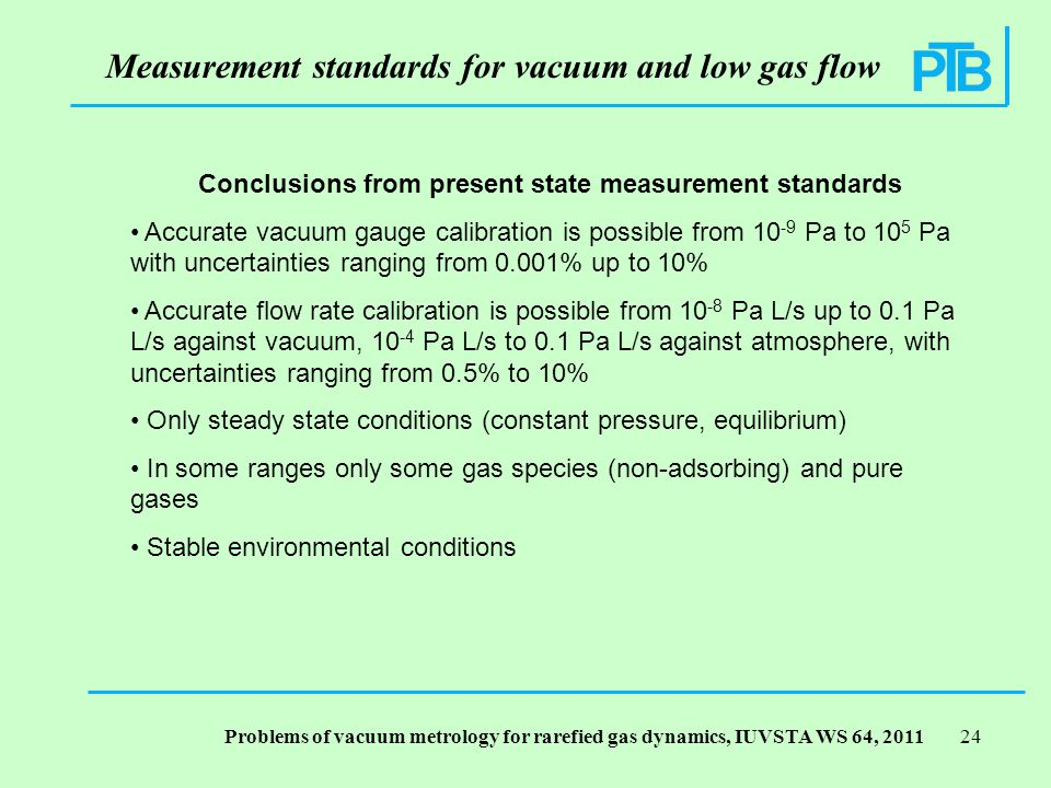Problems of vacuum metrology for rarefied gas dynamics, IUVSTA WS 64, Measurement standards for vacuum and low gas flow Conclusions from present state measurement standards Accurate vacuum gauge calibration is possible from Pa to 10 5 Pa with uncertainties ranging from 0.001% up to 10% Accurate flow rate calibration is possible from Pa L/s up to 0.1 Pa L/s against vacuum, Pa L/s to 0.1 Pa L/s against atmosphere, with uncertainties ranging from 0.5% to 10% Only steady state conditions (constant pressure, equilibrium) In some ranges only some gas species (non-adsorbing) and pure gases Stable environmental conditions