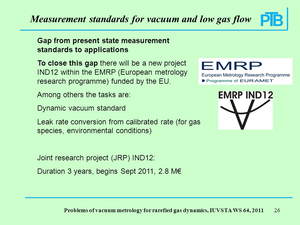 Problems of vacuum metrology for rarefied gas dynamics, IUVSTA WS 64, Measurement standards for vacuum and low gas flow Gap from present state measurement standards to applications To close this gap there will be a new project IND12 within the EMRP (European metrology research programme) funded by the EU.