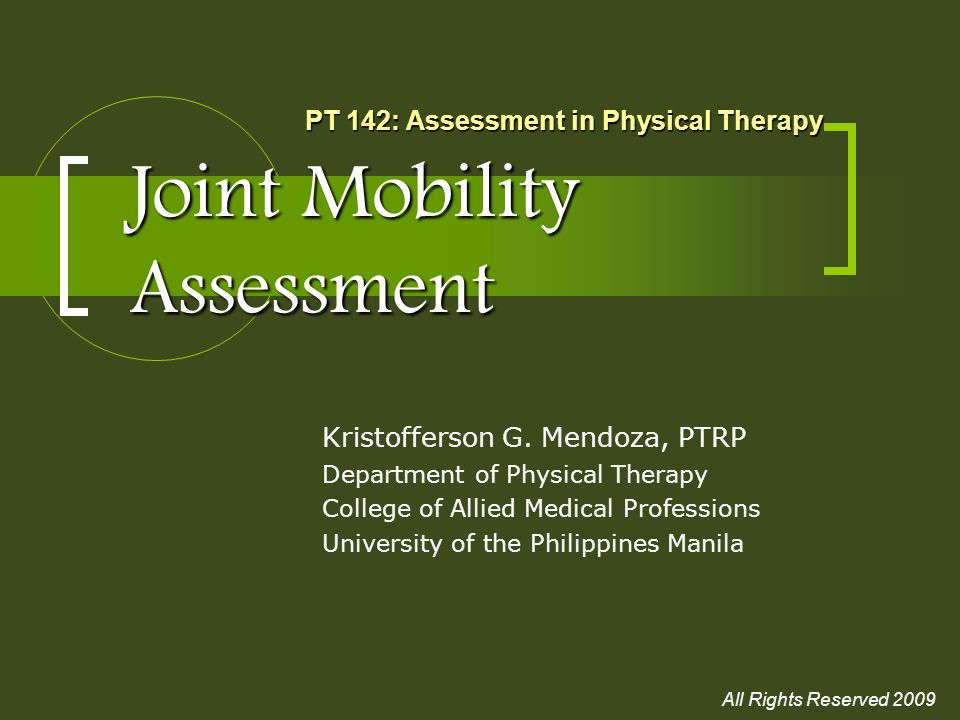 Joint Mobility Assessment Kristofferson G. Mendoza, PTRP Department of Physical Therapy College of Allied Medical Professions University of the Philip