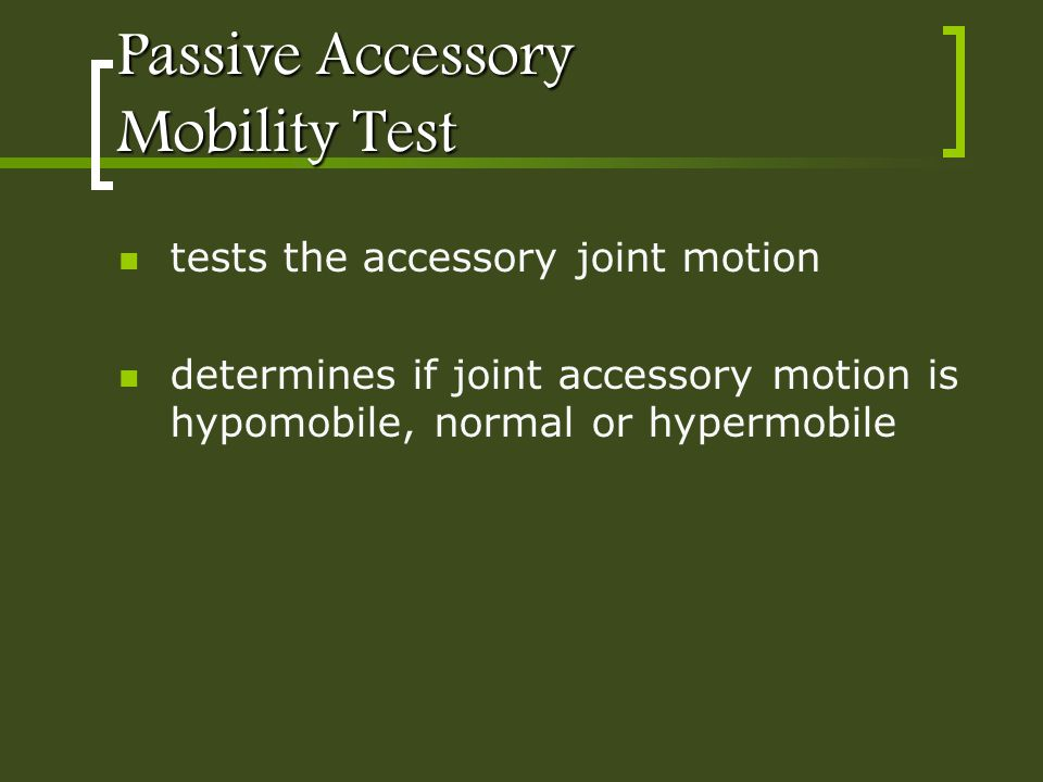 Passive Accessory Mobility Test tests the accessory joint motion determines if joint accessory motion is hypomobile, normal or hypermobile