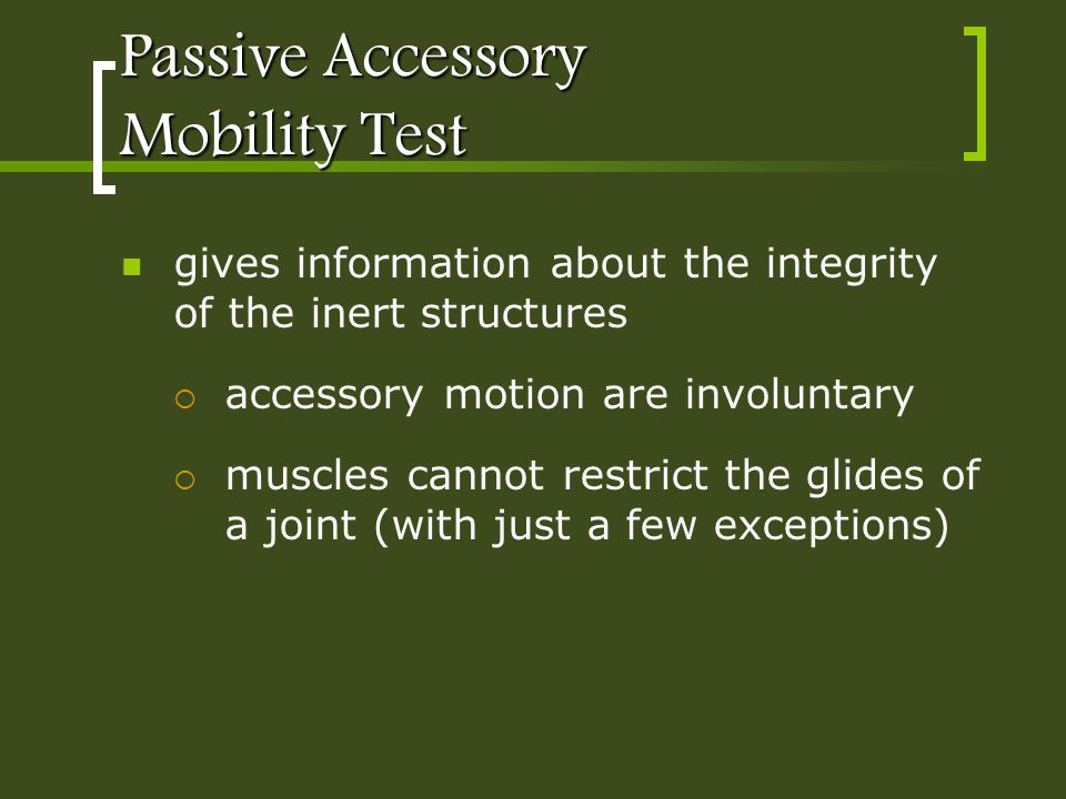 Passive Accessory Mobility Test gives information about the integrity of the inert structures accessory motion are involuntary muscles cannot restrict