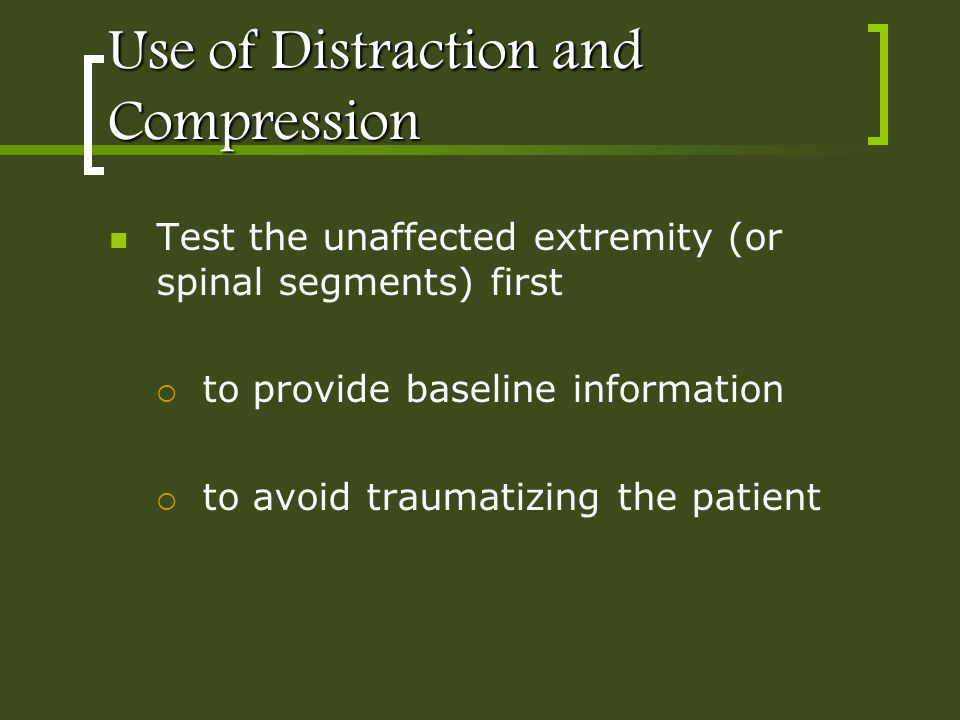 Use of Distraction and Compression Test the unaffected extremity (or spinal segments) first to provide baseline information to avoid traumatizing the