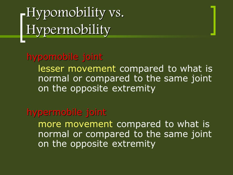 Hypomobility vs. Hypermobility hypomobile joint lesser movement compared to what is normal or compared to the same joint on the opposite extremity hyp