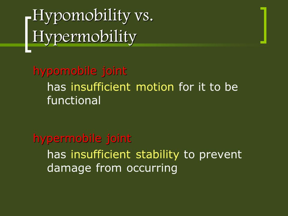 Hypomobility vs. Hypermobility hypomobile joint has insufficient motion for it to be functional hypermobile joint has insufficient stability to preven