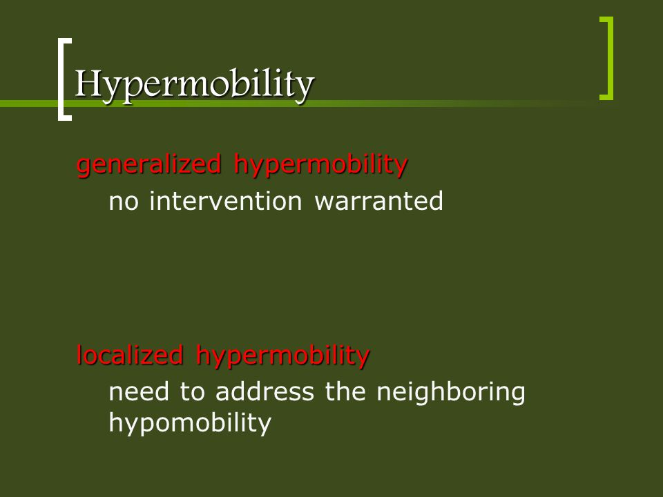 Hypermobility generalized hypermobility no intervention warranted localized hypermobility need to address the neighboring hypomobility