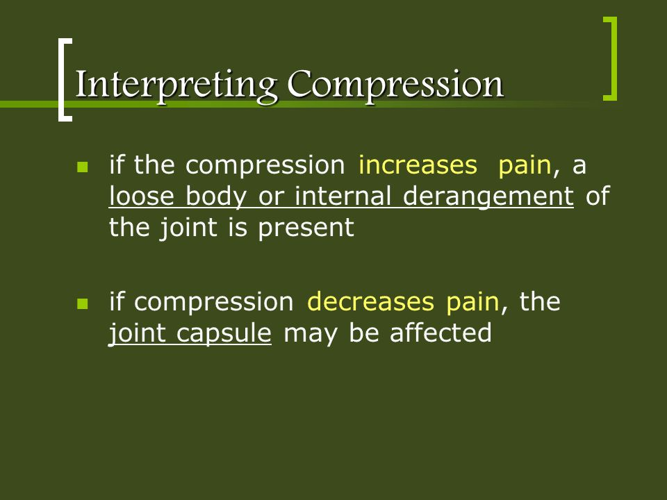 Interpreting Compression if the compression increases pain, a loose body or internal derangement of the joint is present if compression decreases pain
